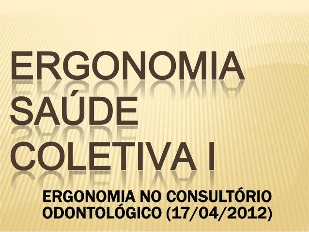 ERGONOMIASAÚDECOLETIVA I ERGONOMIA NO CONSULTÓRIO ODONTOLÓGICO (17/04/2012)