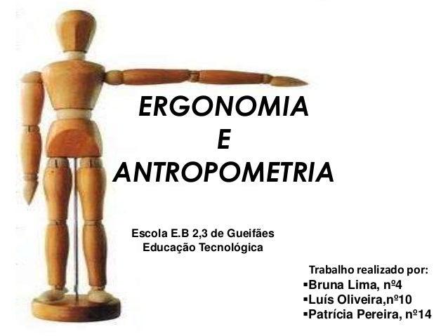 ERGONOMIA E ANTROPOMETRIA Trabalho realizado por: Bruna Lima, nº4 Luís Oliveira,nº10 Patrícia Pereira, nº14 Escola E.B ...