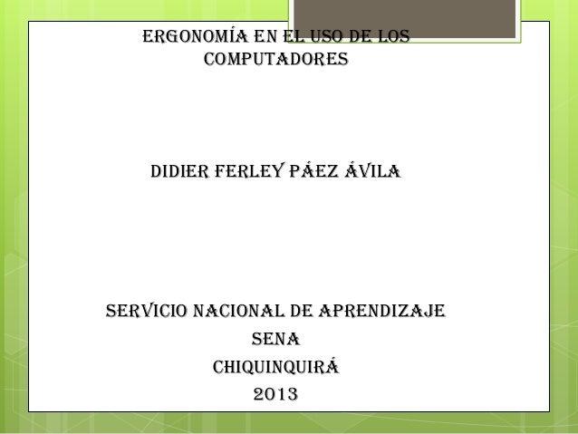 ERGONOMÍA EN EL USO DE LOS COMPUTADORES Didier ferley Páez Ávila SERVICIO NACIONAL DE APRENDIZAJE SENA CHIQUINQUIRÁ 2013