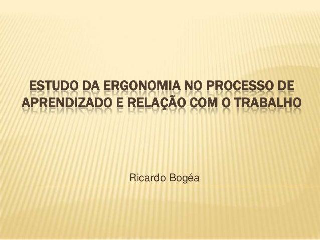 ESTUDO DA ERGONOMIA NO PROCESSO DE APRENDIZADO E RELAÇÃO COM O TRABALHO  Ricardo Bogéa
