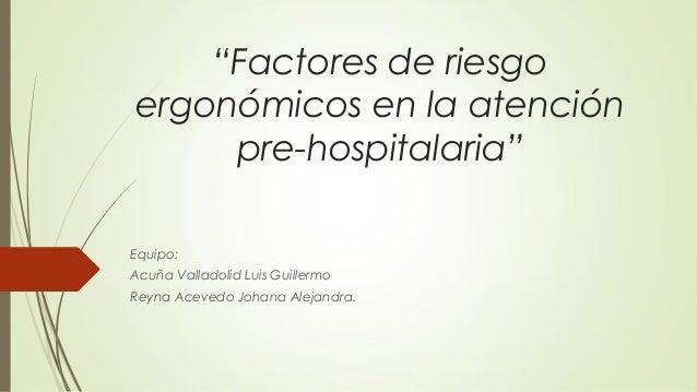 """""""Factores de riesgo ergonómicos en la atención pre-hospitalaria"""" Equipo: Acuña Valladolid Luis Guillermo Reyna Acevedo Joh..."""