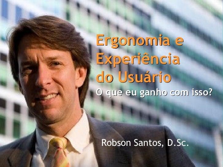 Robson Santos, D.Sc. Ergonomia e Experiência  do Usuário O que eu ganho com isso? Ergonomia e Experiência  do Usuário O qu...