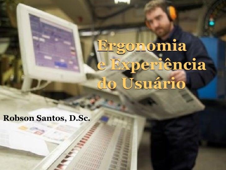 Robson Santos, D.Sc. Ergonomia  e Experiência do Usuário Ergonomia  e Experiência do Usuário