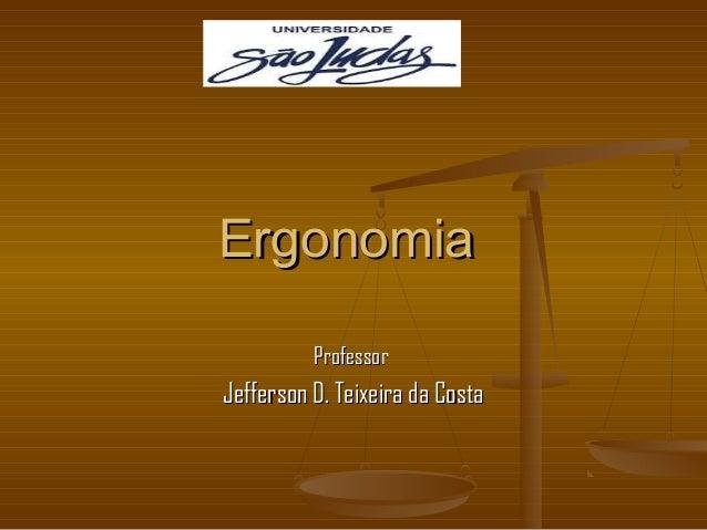 ErgonomiaErgonomia ProfessorProfessor Jefferson D. Teixeira da CostaJefferson D. Teixeira da Costa
