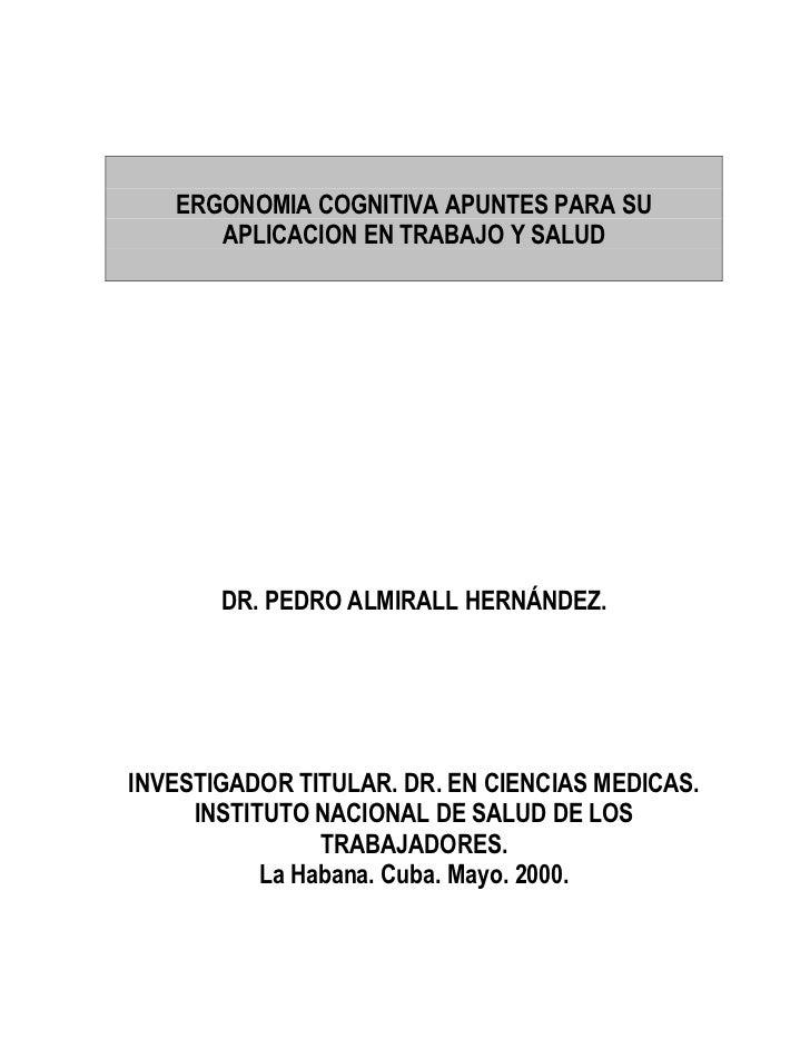 ERGONOMIA COGNITIVA APUNTES PARA SU      APLICACION EN TRABAJO Y SALUD       DR. PEDRO ALMIRALL HERNÁNDEZ.INVESTIGADOR TIT...