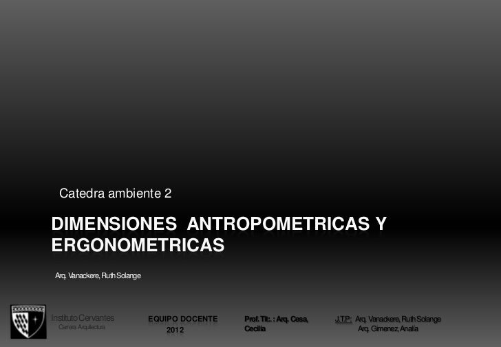 Catedra ambiente 2DIMENSIONES ANTROPOMETRICAS YERGONOMETRICAS Arq. Vanackere, Ruth SolangeInstituto Cervantes             ...