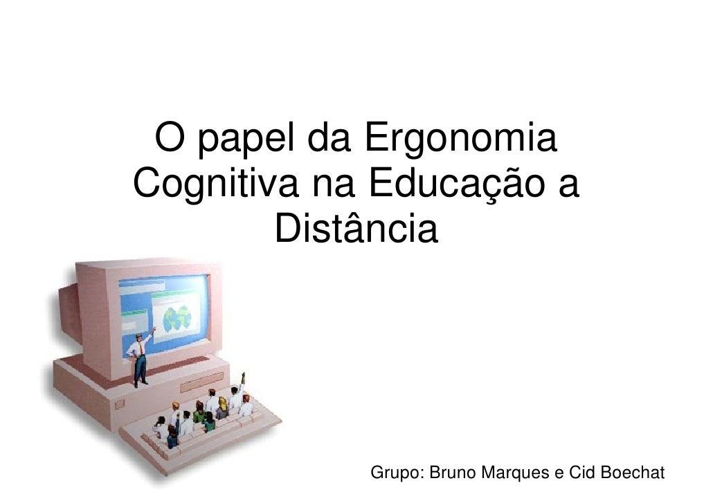 O papel da Ergonomia Cognitiva na Educação a         Distância                 Grupo: Bruno Marques e Cid Boechat