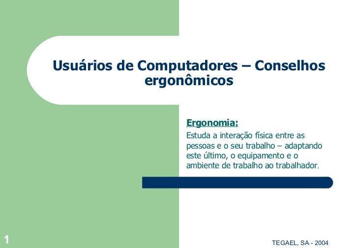 Usuários de  Computadores  –  Conselhos  ergonômicos Ergonomia: Estuda a interação física entre as pessoas e o seu trabalh...
