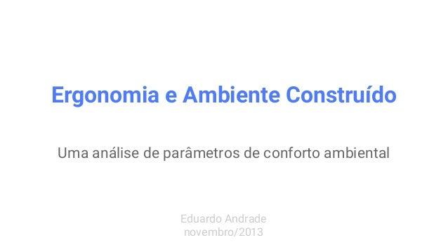 Ergonomia e Ambiente Construído Uma análise de parâmetros de conforto ambiental Eduardo Andrade novembro/2013