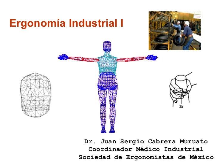 Ergonomía Industrial I Dr. Juan Sergio Cabrera Muruato Coordinador Médico Industrial Sociedad de Ergonomistas de México
