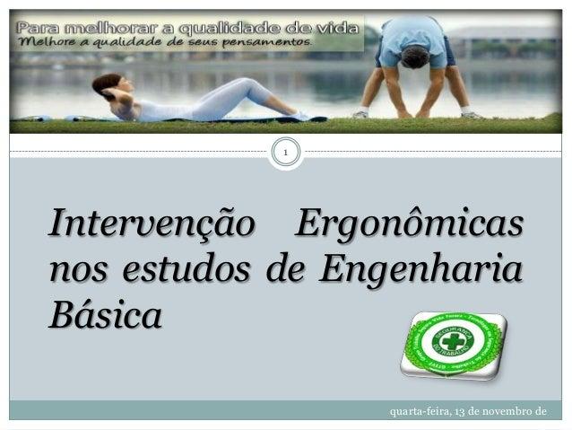 1  Intervenção Ergonômicas nos estudos de Engenharia Básica quarta-feira, 13 de novembro de 2013