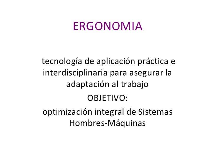 ERGONOMIA tecnología de aplicación práctica e interdisciplinaria para asegurar la adaptación al trabajo OBJETIVO: optimiza...