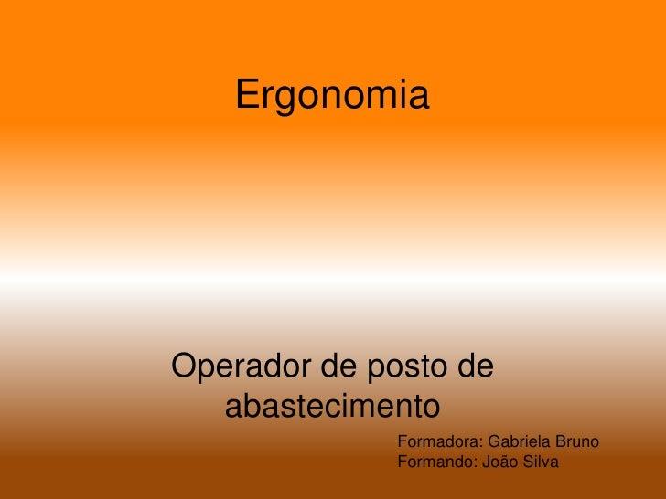 Ergonomia<br />Operador de posto de abastecimento<br />Formadora: Gabriela Bruno<br />Formando: João Silva<br />
