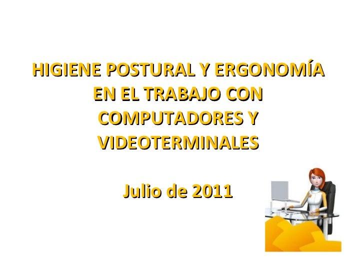 HIGIENE POSTURAL Y ERGONOMÍA EN EL TRABAJO CON COMPUTADORES Y VIDEOTERMINALES Julio de 2011