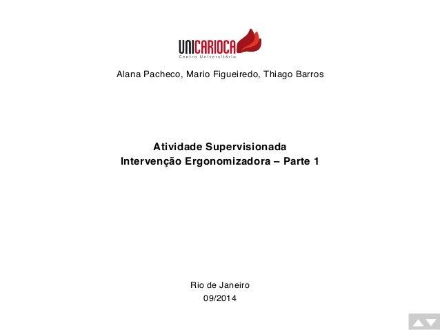 Alana Pacheco, Mario Figueiredo, Thiago Barros  Atividade Supervisionada  Intervenção Ergonomizadora – Parte 1  Rio de Jan...