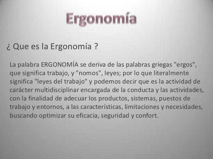"""¿ Que es la Ergonomía ?La palabra ERGONOMÍA se deriva de las palabras griegas """"ergos"""",que significa trabajo, y """"nomos"""", le..."""