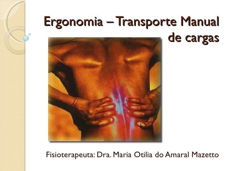 Ergonomia – Transporte Manual de cargas Fisioterapeuta: Dra. Maria Otilia do Amaral Mazetto