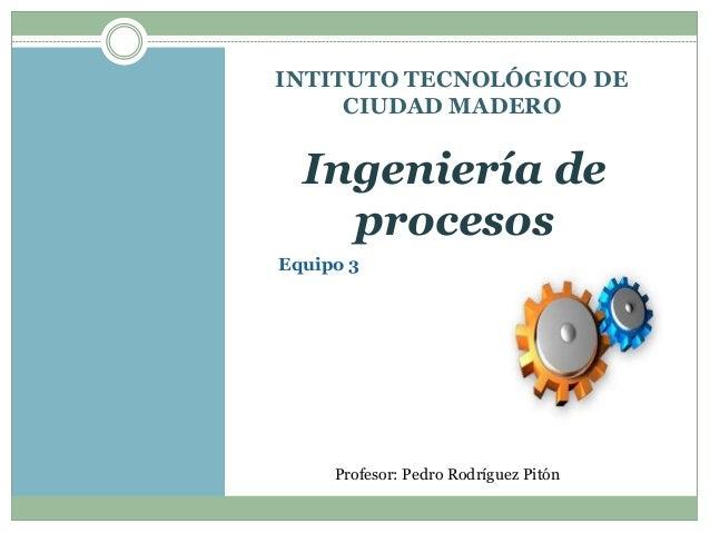INTITUTO TECNOLÓGICO DE  CIUDAD MADERO  Ingeniería de  procesos  Equipo 3  Profesor: Pedro Rodríguez Pitón