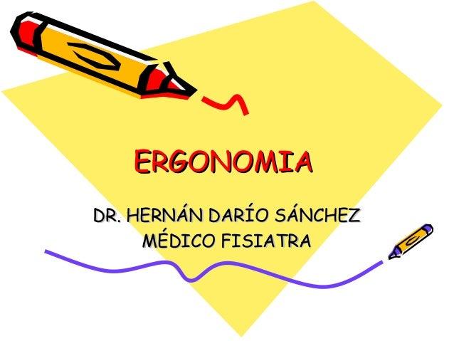 ERGONOMIAERGONOMIA DR. HERNÁN DARÍO SÁNCHEZDR. HERNÁN DARÍO SÁNCHEZ MÉDICO FISIATRAMÉDICO FISIATRA
