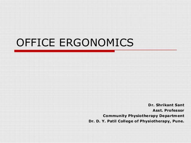 OFFICE ERGONOMICS Dr. Shrikant Sant Asst. Professor Community Physiotherapy Department Dr. D. Y. Patil College of Physioth...