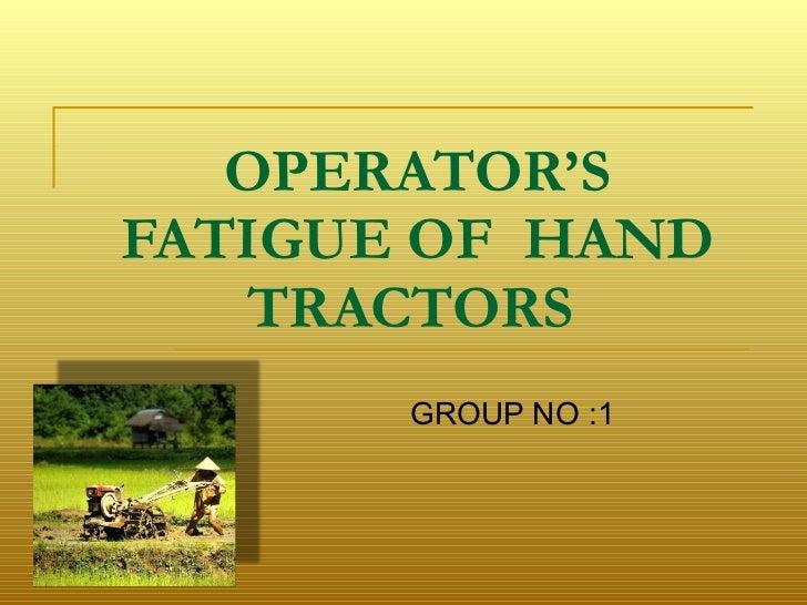 OPERATOR'S FATIGUE OF  HAND TRACTORS   GROUP NO :1