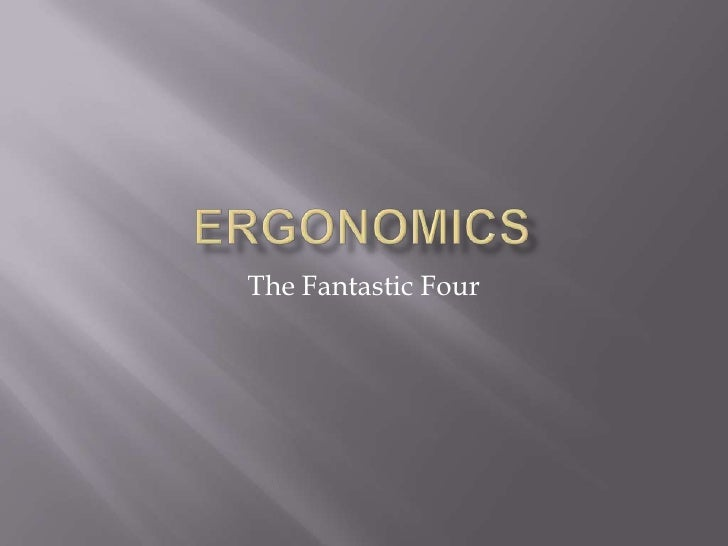 Ergonomics<br />The Fantastic Four<br />