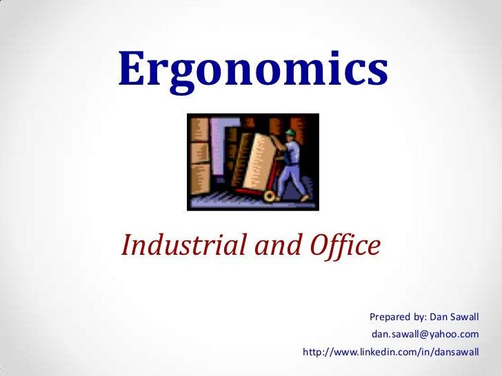 Ergonomics<br />Industrial and Office<br />Prepared by: Dan Sawall<br />dan.sawall@yahoo.com<br />http://www.linkedin.com/...