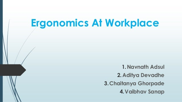 Ergonomics At Workplace  1.Navnath Adsul  2. Aditya Devadhe  3.Chaitanya Ghorpade  4.Vaibhav Sanap