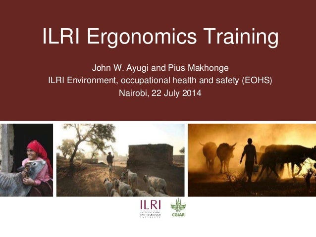 ILRI Ergonomics Training John W. Ayugi and Pius Makhonge ILRI Environment, occupational health and safety (EOHS) Nairobi, ...