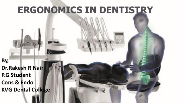 ERGONOMICS IN DENTISTRY By, Dr.Rakesh R Nair P.G Student Cons & Endo KVG Dental College