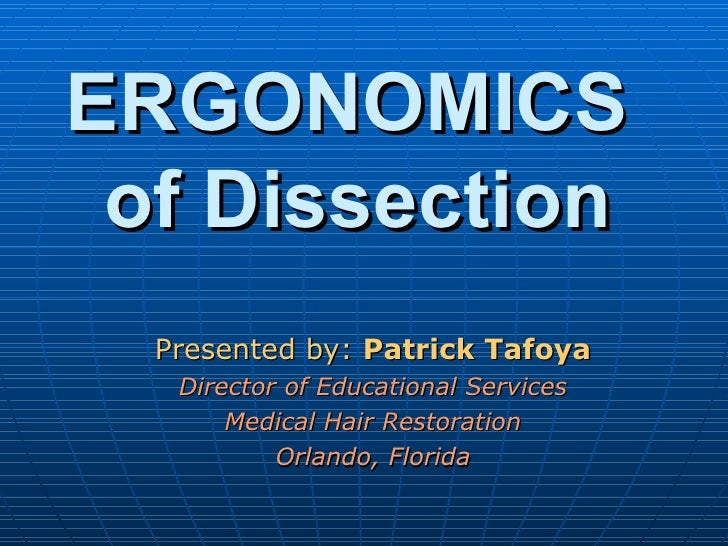 ERGONOMICS  of Dissection Presented by:  Patrick Tafoya Director of Educational Services Medical Hair Restoration Orlando,...