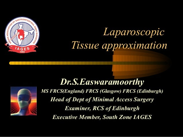 Laparoscopic Tissue approximation Dr.S.Easwaramoorthy MS FRCS(England) FRCS (Glasgow) FRCS (Edinburgh) Head of Dept of Min...