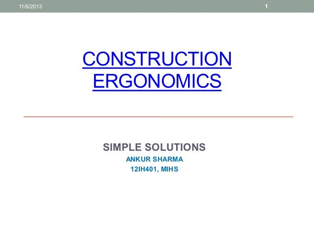 1  11/6/2013  CONSTRUCTION ERGONOMICS  SIMPLE SOLUTIONS ANKUR SHARMA 12IH401, MIHS