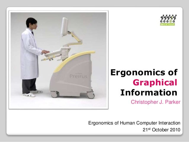 Ergonomics of Graphical Information Christopher J. Parker Ergonomics of Human Computer Interaction 21st October 2010