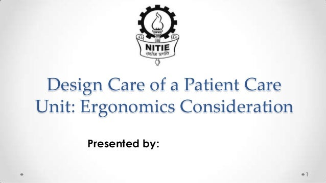 Design Care of a Patient Care Unit: Ergonomics Consideration Presented by: 1