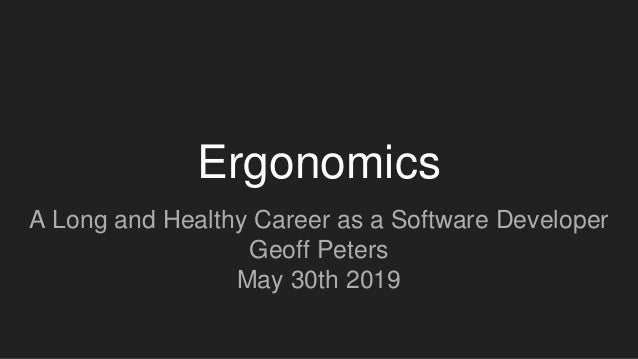 Ergonomics A Long and Healthy Career as a Software Developer Geoff Peters May 30th 2019
