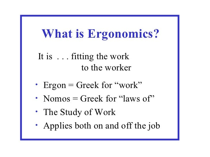 """What is Ergonomics?    It is . . . fitting the work                    to the worker• Ergon = Greek for """"work""""• Nomos = Gr..."""