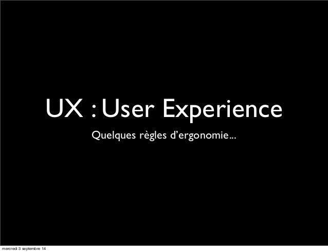 UX : User Experience  Quelques règles d'ergonomie...  mercredi 3 septembre 14