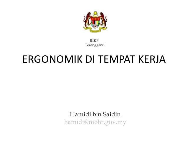 JKKP Terengganu Hamidi bin Saidin hamidi@mohr.gov.my ERGONOMIK DI TEMPAT KERJA