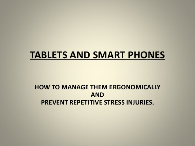 TABLETS AND SMART PHONES HOW TO MANAGE THEM ERGONOMICALLY AND PREVENT REPETITIVE STRESS INJURIES.