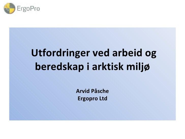 Utfordringer ved arbeid og beredskap i arktisk miljø Arvid Påsche Ergopro Ltd