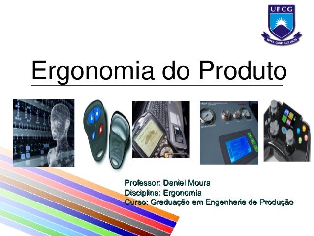 Ergonomia do Produto Professor: Daniel MouraProfessor: Daniel Moura Disciplina: ErgonomiaDisciplina: Ergonomia Curso: Grad...