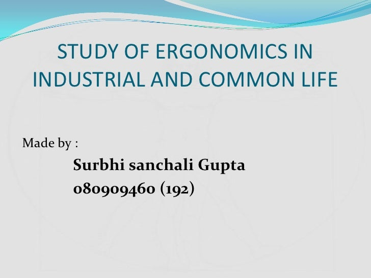 STUDY OF ERGONOMICS IN INDUSTRIAL AND COMMON LIFEMade by :        Surbhi sanchali Gupta        080909460 (192)