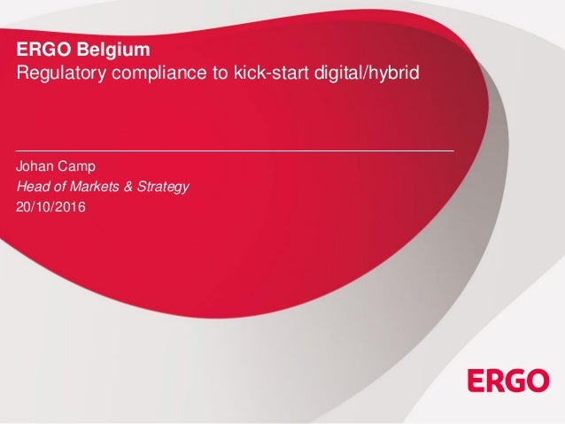 ERGO Belgium Regulatory compliance to kick-start digital/hybrid Johan Camp Head of Markets & Strategy 20/10/2016
