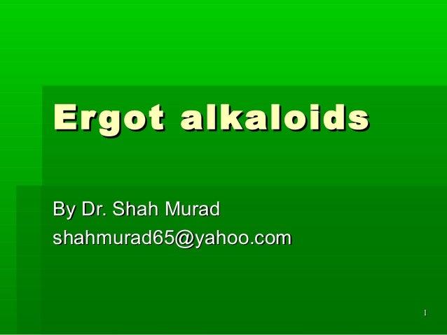 11 Ergot alkaloidsErgot alkaloids By Dr. Shah MuradBy Dr. Shah Murad shahmurad65@yahoo.comshahmurad65@yahoo.com