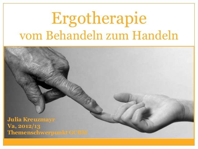 Ergotherapie   vom Behandeln zum HandelnJulia KreuzmayrVa, 2012/13Themenschwerpunkt GCBM