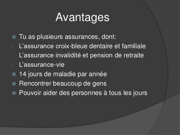 Avantages   Tu as plusieurs assurances, dont:-   L'assurance croix-bleue dentaire et familiale-   L'assurance invalidité ...