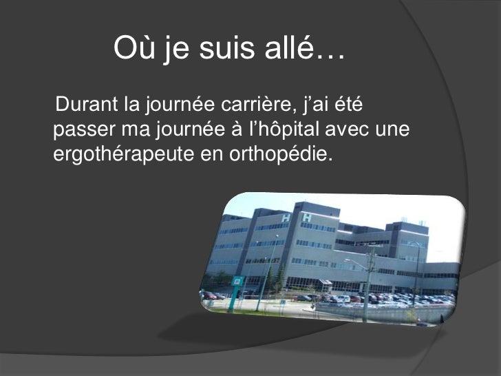 Où je suis allé…Durant la journée carrière, j'ai étépasser ma journée à l'hôpital avec uneergothérapeute en orthopédie.