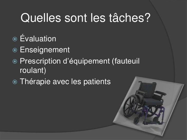 Quelles sont les tâches? Évaluation Enseignement Prescription d'équipement (fauteuil  roulant) Thérapie avec les patie...