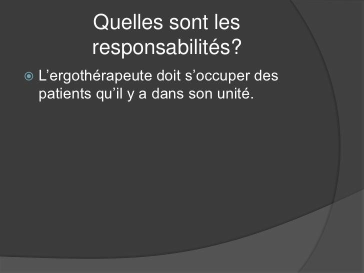 Quelles sont les           responsabilités?   L'ergothérapeute doit s'occuper des    patients qu'il y a dans son unité.